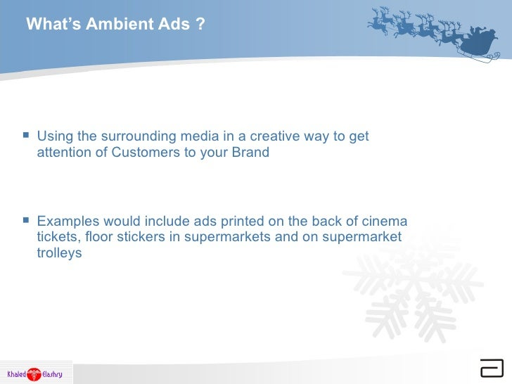 What's Ambient Ads ? <ul><li>Using the surrounding media in a creative way to get attention of Customers to your Brand  </...