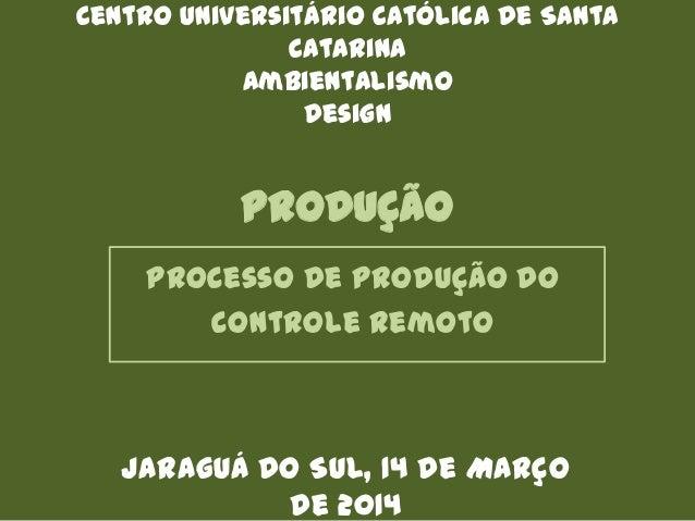 PRODUÇÃO Processo de produção do controle remoto Centro Universitário Católica de Santa Catarina Ambientalismo Design Jara...