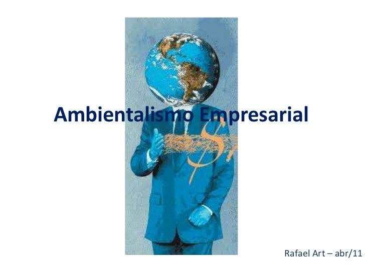 Ambientalismo Empresarial                      Rafael Art – abr/11