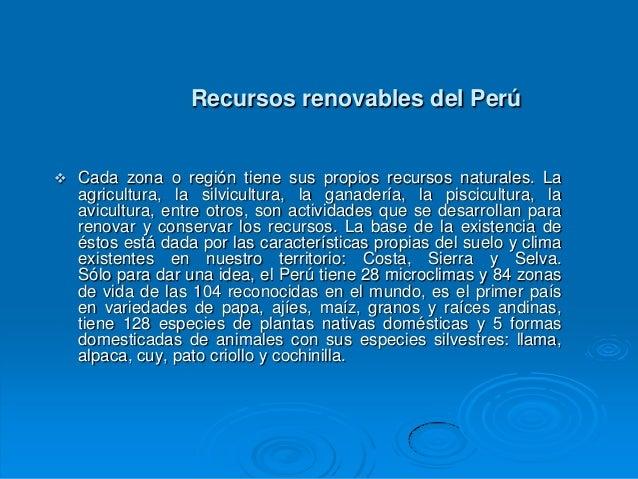 Recursos renovables del Perú   Cada zona o región tiene sus propios recursos naturales. La    agricultura, la silvicultur...