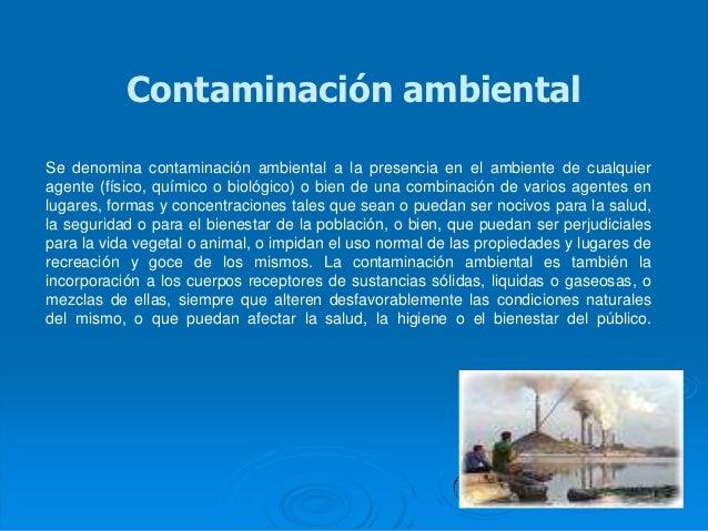 Contaminación ambientalSe denomina contaminación ambiental a la presencia en el ambiente de cualquieragente (físico, quími...