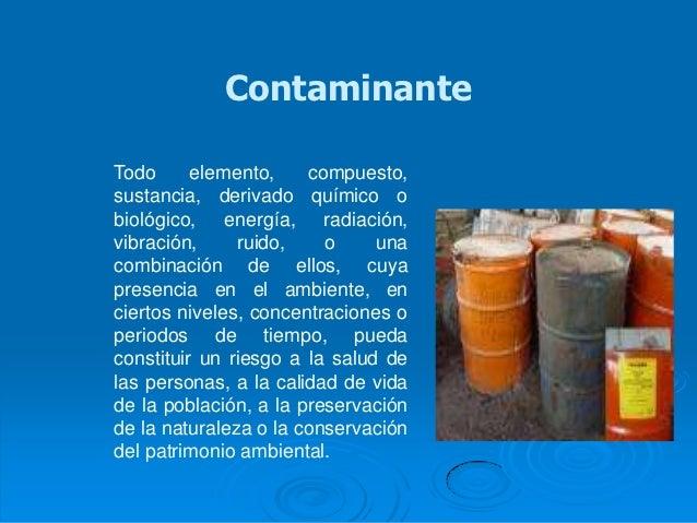 ContaminanteTodo      elemento,    compuesto,sustancia, derivado químico obiológico, energía, radiación,vibración,     rui...