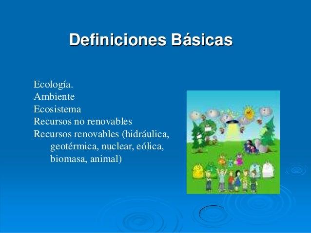 Definiciones BásicasEcología.AmbienteEcosistemaRecursos no renovablesRecursos renovables (hidráulica,   geotérmica, nuclea...