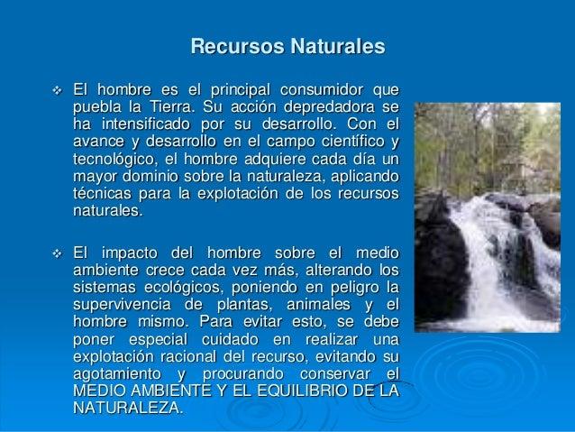 Recursos Naturales   El hombre es el principal consumidor que    puebla la Tierra. Su acción depredadora se    ha intensi...