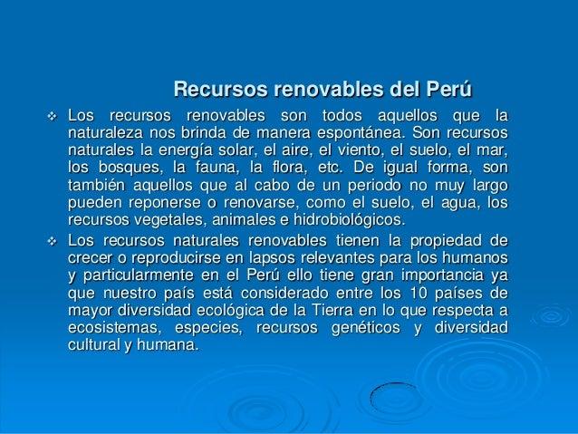 Recursos renovables del Perú   Los recursos renovables son todos aquellos que la    naturaleza nos brinda de manera espon...