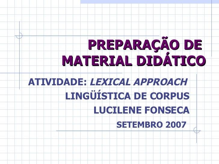 PREPARAÇÃO DE  MATERIAL DIDÁTICO ATIVIDADE:  LEXICAL APPROACH  LINGÜÍSTICA DE CORPUS LUCILENE FONSECA SETEMBRO 2007