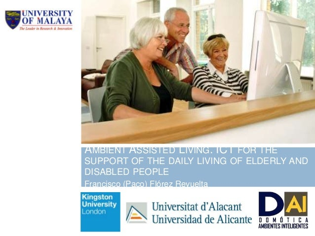 AMBIENT ASSISTED LIVING. ICT FOR THE SUPPORT OF THE DAILY LIVING OF ELDERLY AND DISABLED PEOPLE Francisco (Paco) Flórez Re...