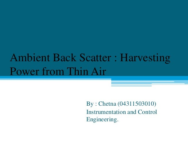 Ambient Back Scatter : Harvesting Power from Thin Air By : Chetna (04311503010) Instrumentation and Control Engineering.