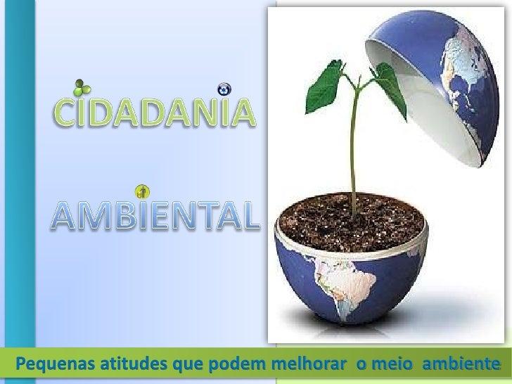 CIDADANIA<br />AMBIENTAL<br />Pequenas atitudes que podem melhorar  o meio  ambiente<br />