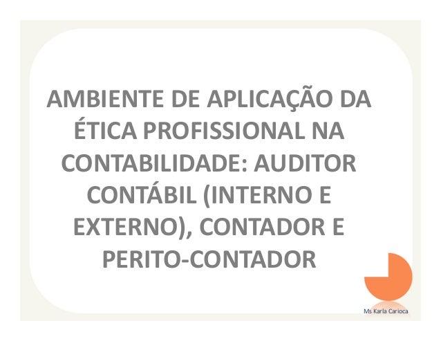 AMBIENTE DE APLICAÇÃO DA  ÉTICA PROFISSIONAL NA CONTABILIDADE: AUDITOR   CONTÁBIL (INTERNO E  EXTERNO), CONTADOR E    PERI...