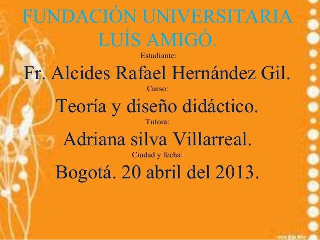 FUNDACIÓN UNIVERSITARIALUÍS AMIGÓ.Estudiante:Fr. Alcides Rafael Hernández Gil.Curso:Teoría y diseño didáctico.Tutora:Adria...