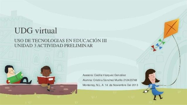 UDG virtual USO DE TECNOLOGIAS EN EDUCACIÓN III UNIDAD 3 ACTIVIDAD PRELIMINAR  Asesora: Cecilia Vázquez González Alumna: C...