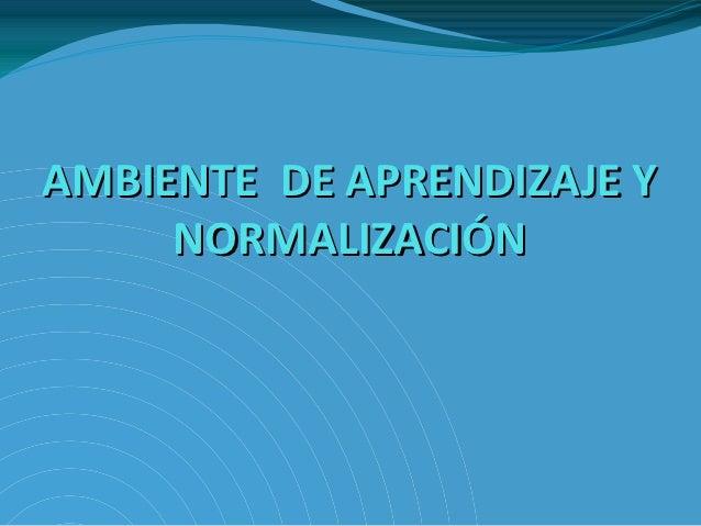 AMBIENTE DE APRENDIZAJE Y     NORMALIZACIÓN