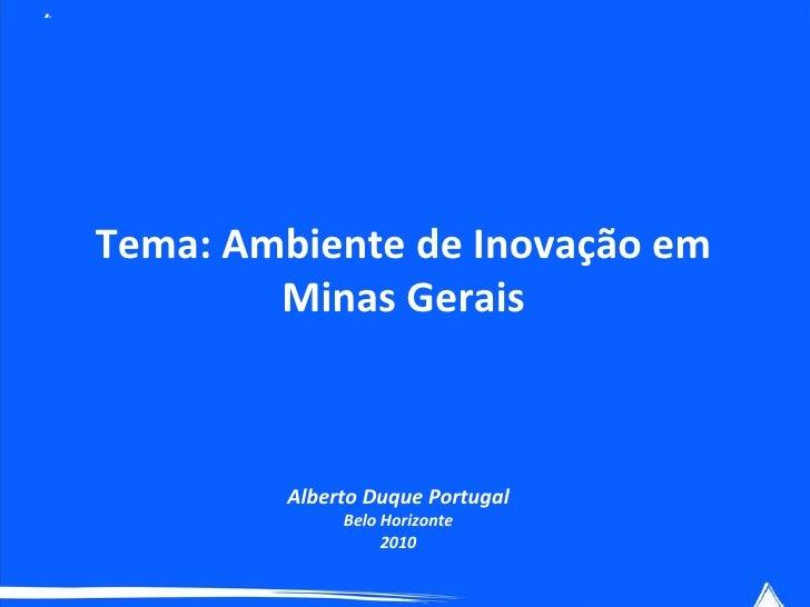 Tema: Ambiente de Inovação em Minas Gerais Alberto Duque Portugal Belo Horizonte 2010