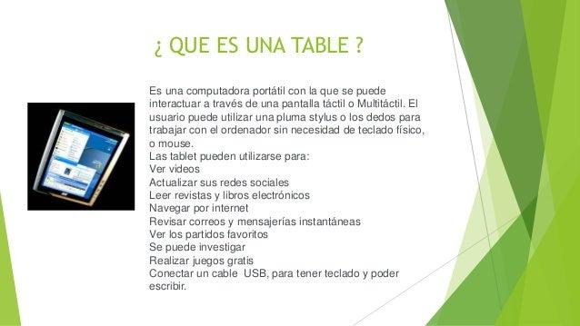¿ QUE ES UNA TABLE ? Es una computadora portátil con la que se puede interactuar a través de una pantalla táctil o Multitá...