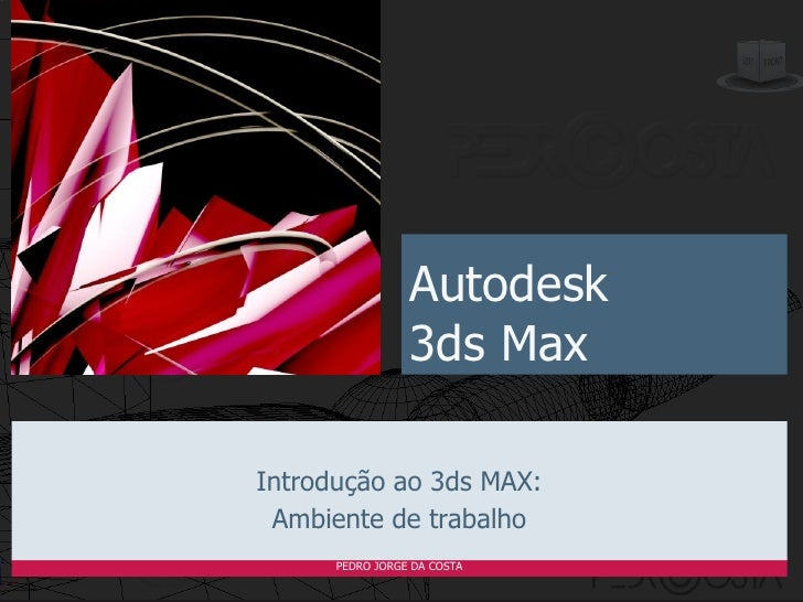 Autodesk                 3ds MaxIntrodução ao 3ds MAX: Ambiente de trabalho      PEDRO JORGE DA COSTA
