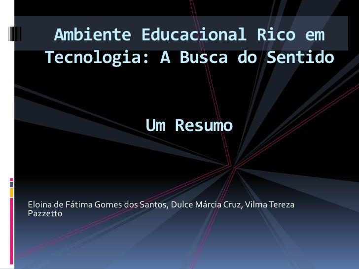 Ambiente Educacional Rico em Tecnologia: A Busca do SentidoUm Resumo <br />Eloina de Fátima Gomes dos Santos, Dulce Márcia...