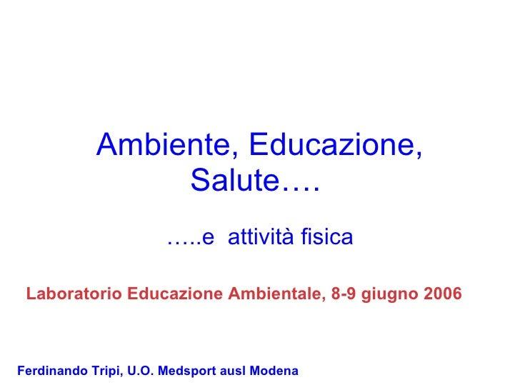 Ambiente, Educazione, Salute….   … ..e  attività fisica Ferdinando Tripi, U.O. Medsport ausl Modena Laboratorio Educazione...