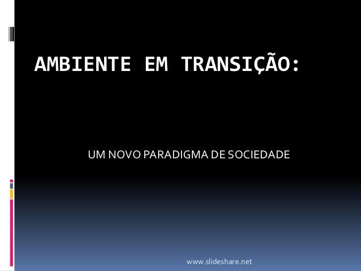 AMBIENTE EM TRANSIÇÃO:<br />UM NOVO PARADIGMA DE SOCIEDADE<br />www.slideshare.net<br />