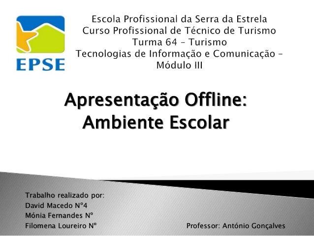 Apresentação Offline: Ambiente Escolar Trabalho realizado por: David Macedo Nº4 Mónia Fernandes Nº Filomena Loureiro Nº Pr...