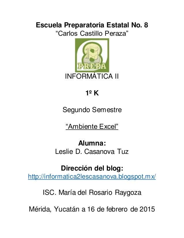 """Escuela Preparatoria Estatal No. 8 """"Carlos Castillo Peraza"""" INFORMÁTICA II 1º K Segundo Semestre """"Ambiente Excel"""" Alumna: ..."""