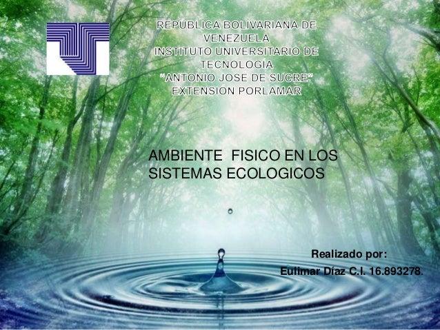 AMBIENTE FISICO EN LOSSISTEMAS ECOLOGICOSRealizado por:Eulimar Díaz C.I. 16.893278.