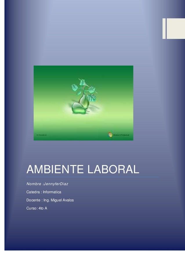 AMBIENTE LABORAL Nombre :JennyferDiaz Catedra : Informatica Docente : Ing. Miguel Avalos Curso: 4to A