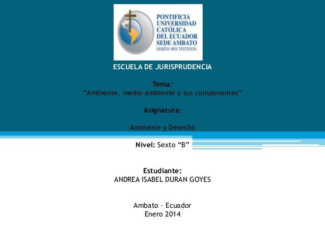 """ESCUELA DE JURISPRUDENCIA Tema: """"Ambiente, medio ambiente y sus componentes"""" Asignatura: Ambiente y Derecho Nivel: Sexto """"..."""