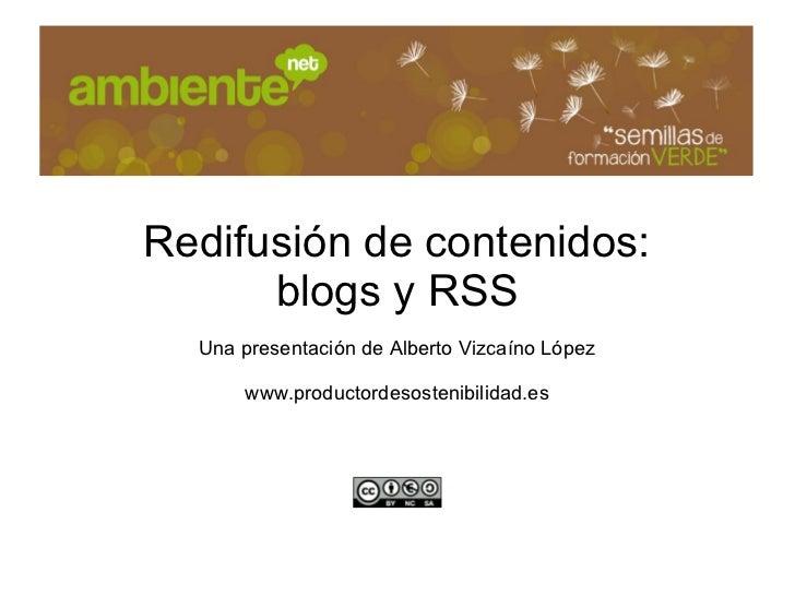Redifusión de contenidos:      blogs y RSS  Una presentación de Alberto Vizcaíno López      www.productordesostenibilidad.es