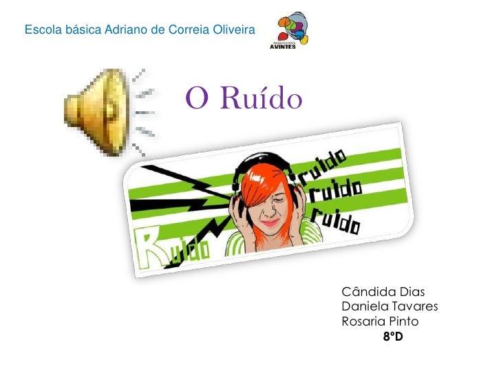 Escola básica Adriano de Correia Oliveira <br />O Ruído<br />Cândida Dias<br />Daniela Tavares<br />Rosaria Pinto<br />8ºD...