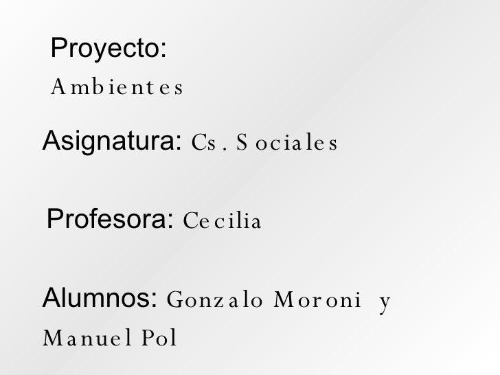Proyecto:  Ambientes Asignatura:  Cs. Sociales Profesora:  Cecilia Alumnos:  Gonzalo Moroni  y Manuel Pol