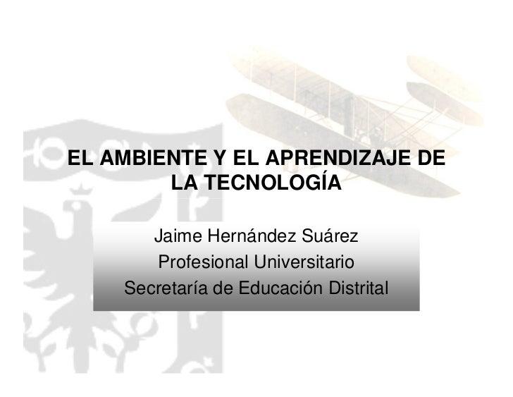 EL AMBIENTE Y EL APRENDIZAJE DE         LA TECNOLOGÍA         Jaime Hernández Suárez        Profesional Universitario     ...