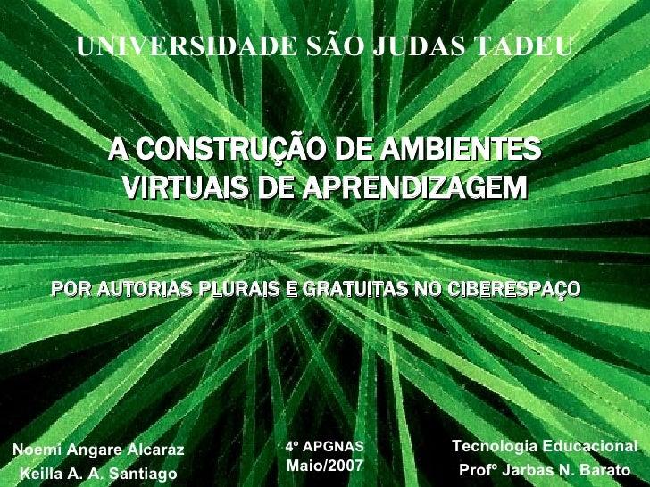 UNIVERSIDADE SÃO JUDAS TADEU Noemi Angare Alcaraz Keilla A. A. Santiago A CONSTRUÇÃO DE AMBIENTES VIRTUAIS DE APRENDIZAGEM...