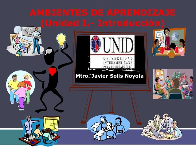 AMBIENTES DE APRENDIZAJE (Unidad I.- Introducción) Mtro. Javier Solis Noyola