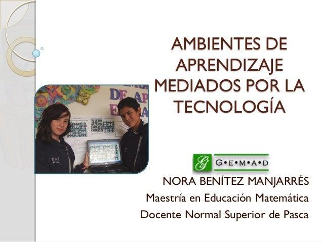 AMBIENTES DE APRENDIZAJE MEDIADOS POR LA TECNOLOGÍA NORA BENÍTEZ MANJARRÉS Maestría en Educación Matemática Docente Normal...