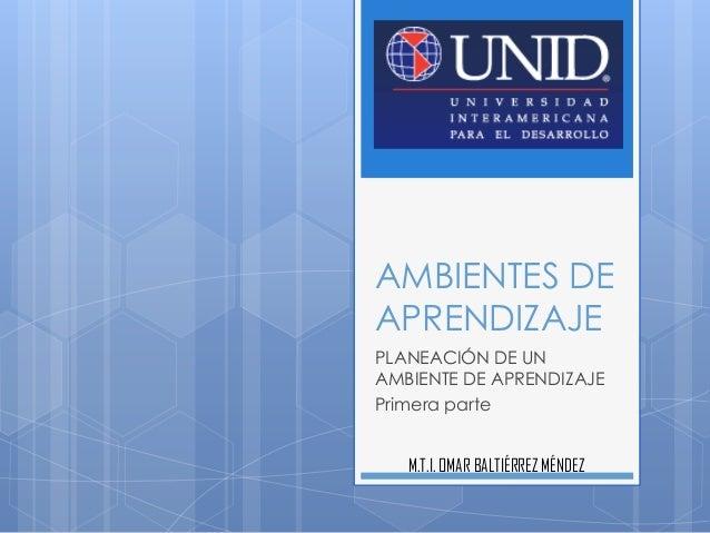 AMBIENTES DE APRENDIZAJE PLANEACIÓN DE UN AMBIENTE DE APRENDIZAJE Primera parte M.T.I. OMAR BALTIÉRREZ MÉNDEZ