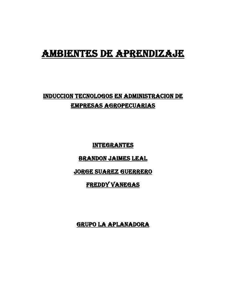 AMBIENTES DE APRENDIZAJE<br />INDUCCION TECNOLOGOS EN ADMINISTRACION DE EMPRESAS AGROPECUARIAS<br />INTEGRANTES<br />BRAND...