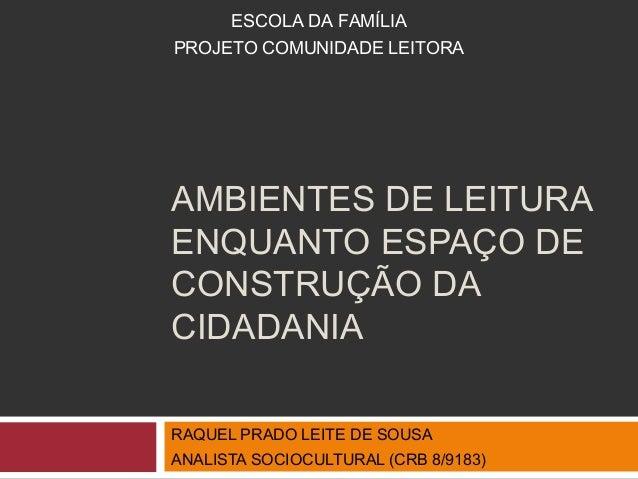 ESCOLA DA FAMÍLIA  PROJETO COMUNIDADE LEITORA  AMBIENTES DE LEITURA  ENQUANTO ESPAÇO DE  CONSTRUÇÃO DA  CIDADANIA  RAQUEL ...