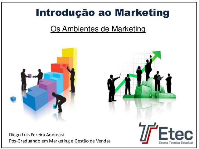 Introdução ao Marketing  Os Ambientes de Marketing  Diego Luis Pereira Andreasi  Pós-Graduando em Marketing e Gestão de Ve...