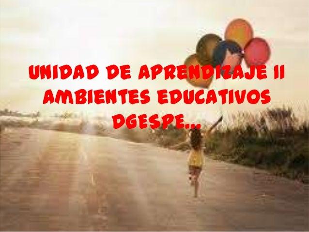 Unidad de Aprendizaje IIAmbientes educativosDGESPE…