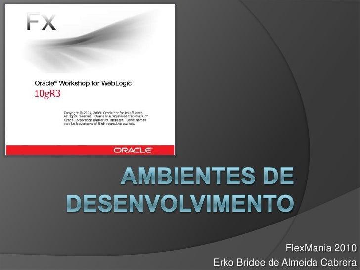 Ambientes de Desenvolvimento<br />FlexMania 2010<br />ErkoBridee de Almeida Cabrera<br />