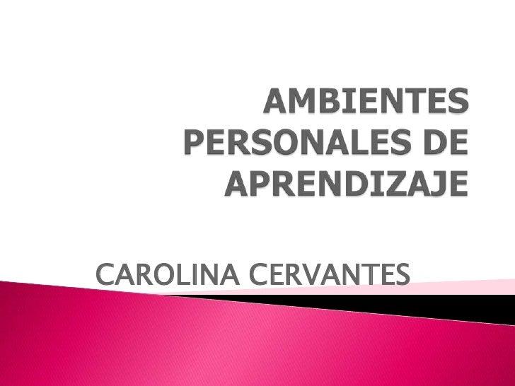 AMBIENTES PERSONALES DE APRENDIZAJE<br />CAROLINA CERVANTES <br />