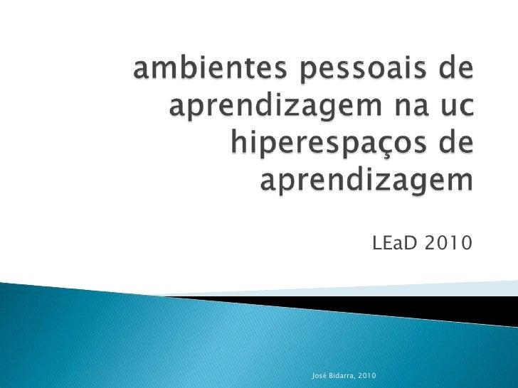 ambientes pessoais de aprendizagem na uchiperespaços de aprendizagem<br />LEaD2010<br />José Bidarra, 2010<br />