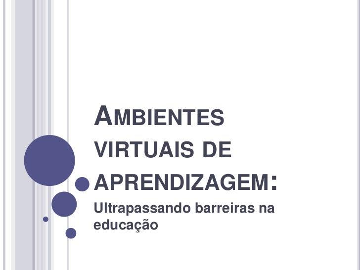 Ambientes virtuais de aprendizagem:<br />Ultrapassando barreiras na educação<br />