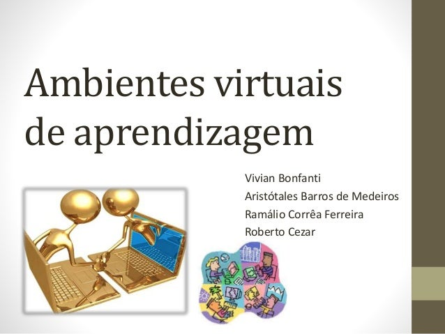 Ambientes virtuais de aprendizagem Vivian Bonfanti Aristótales Barros de Medeiros Ramálio Corrêa Ferreira Roberto Cezar