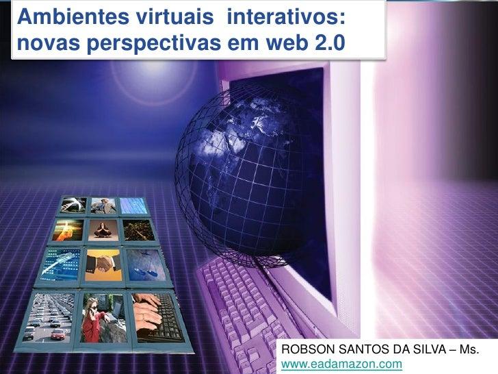 Ambientes virtuais interativos: novas perspectivas em web 2.0                                              DA SILVA – Ms. ...