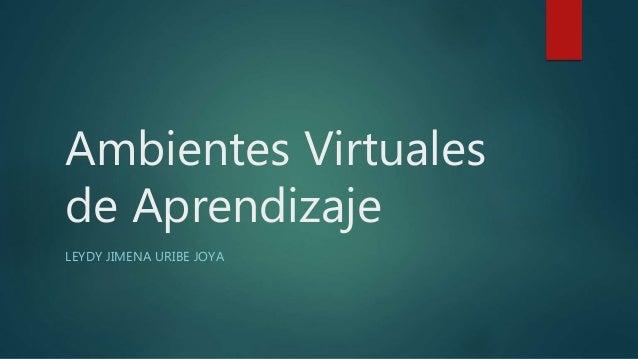 Ambientes Virtuales de Aprendizaje LEYDY JIMENA URIBE JOYA