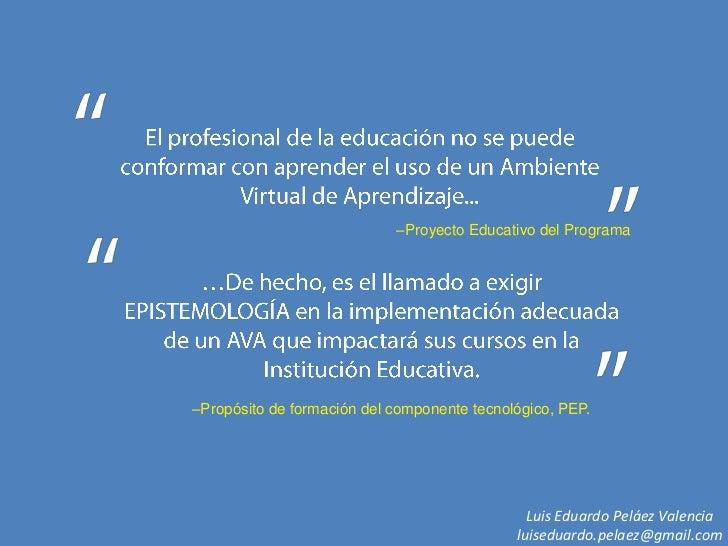 El profesional de la educación no se puede conformar con aprender el uso de un Ambiente Virtual de Aprendizaje...<br />–Pr...