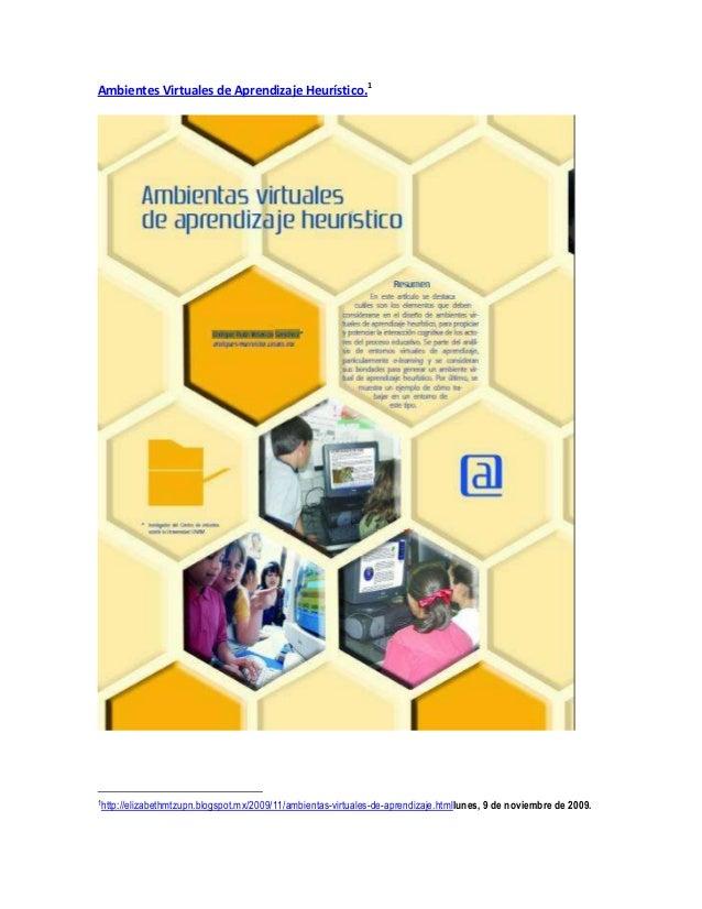 Ambientes Virtuales de Aprendizaje Heurístico.1 1http://elizabethmtzupn.blogspot.mx/2009/11/ambientas-virtuales-de-aprendi...