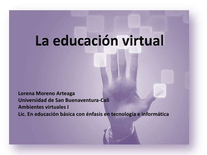La educación virtual<br />Lorena Moreno Arteaga<br />Universidad de San Buenaventura-Cali<br />Ambientes virtuales I<br />...